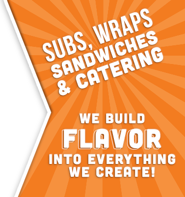 Subs, Wraps, Sandwiches & Catering. We Build Flavor into everything we create!